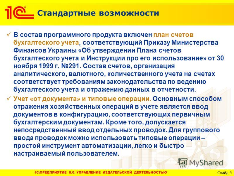 1C:ПРЕДПРИЯТИЕ 8.0. УПРАВЛЕНИЕ ИЗДАТЕЛЬСКОЙ ДЕЯТЕЛЬНОСТЬЮ Слайд 5 Стандартные возможности В состав программного продукта включен план счетов бухгалтеского учета, соответствующий Приказу Министерства Финансов Украины «Об утверждении Плана счетов бухга