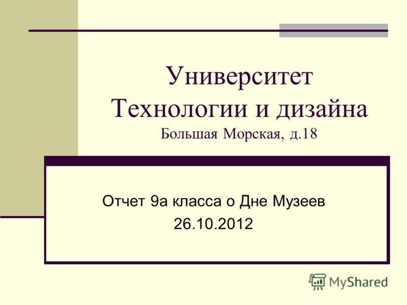 Университет Технологии и дизайна Большая Морская, д.18 Отчет 9а класса о Дне Музеев 26.10.2012