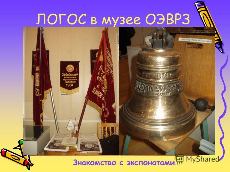ЛОГОС в музее ОЭВРЗ Знакомство с экспонатами…