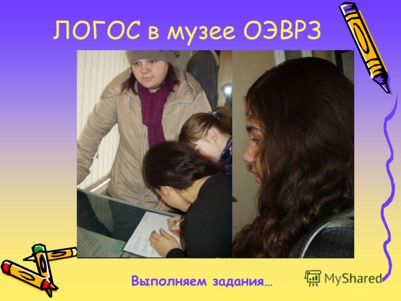 ЛОГОС в музее ОЭВРЗ Выполняем задания…
