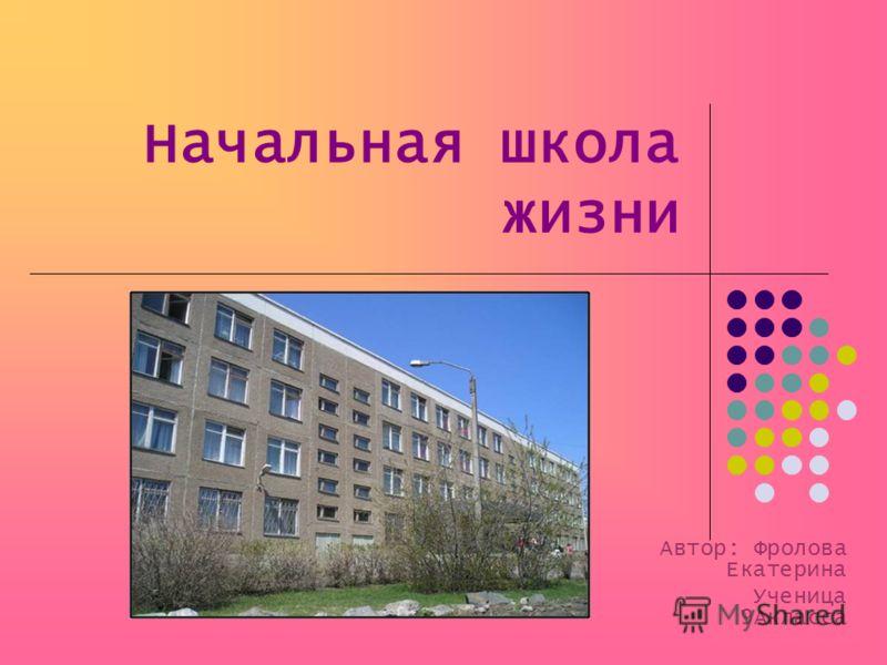 Начальная школа жизни Автор: Фролова Екатерина Ученица 9Акласса