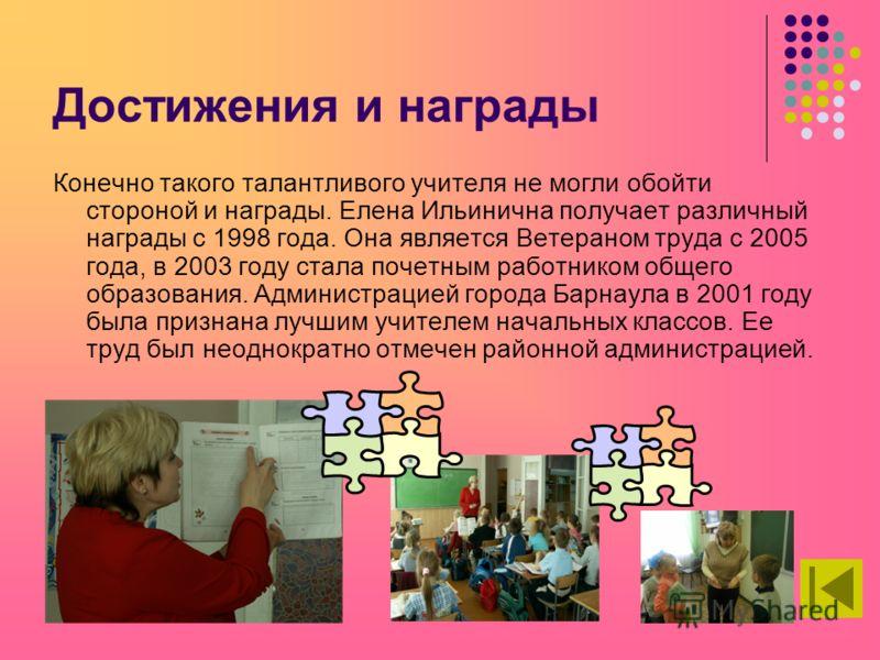 Достижения и награды Конечно такого талантливого учителя не могли обойти стороной и награды. Елена Ильинична получает различный награды с 1998 года. Она является Ветераном труда с 2005 года, в 2003 году стала почетным работником общего образования. А