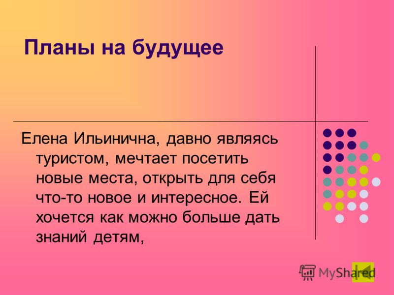 Планы на будущее Елена Ильинична, давно являясь туристом, мечтает посетить новые места, открыть для себя что-то новое и интересное. Ей хочется как можно больше дать знаний детям,