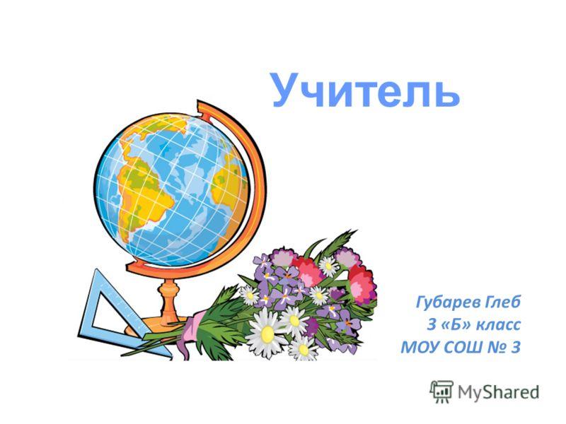 Учитель Губарев Глеб 3 «Б» класс МОУ СОШ 3