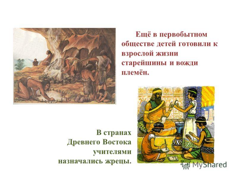В странах Древнего Востока учителями назначались жрецы. Ещё в первобытном обществе детей готовили к взрослой жизни старейшины и вожди племён.