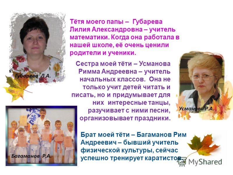 Сестра моей тёти – Усманова Римма Андреевна – учитель начальных классов. Она не только учит детей читать и писать, но и придумывает для них интересные танцы, разучивает с ними песни, организовывает праздники. Тётя моего папы – Губарева Лилия Александ