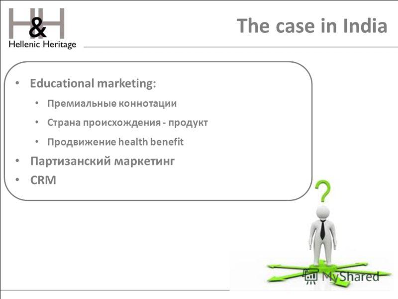 The case in India Educational marketing: Премиальные коннотации Страна происхождения - продукт Продвижение health benefit Партизанский маркетинг CRM