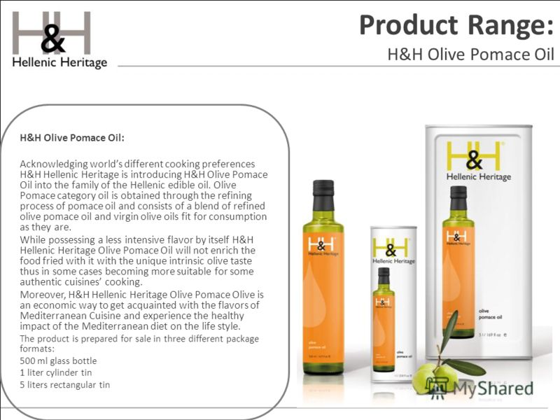 Product Range: H&H Olive Pomace Oil H&H Olive Pomace Oil: Acknowledging worlds different cooking preferences H&H Hellenic Heritage is introducing H&H Olive Pomace Oil into the family of the Hellenic edible oil. Olive Pomace category oil is obtained t