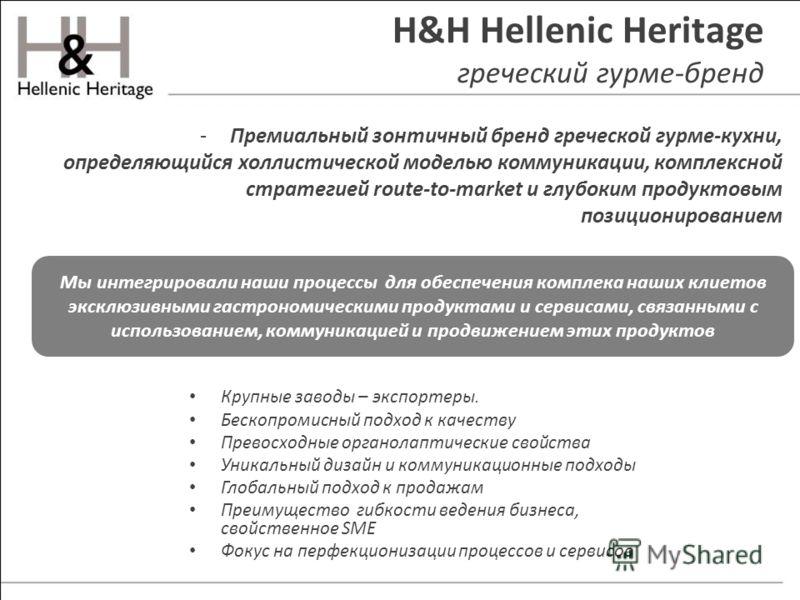H&H Hellenic Heritage греческий гурме-бренд -Премиальный зонтичный бренд греческой гурме-кухни, определяющийся холлистической моделью коммуникации, комплексной стратегией route-to-market и глубоким продуктовым позиционированием Крупные заводы – экспо