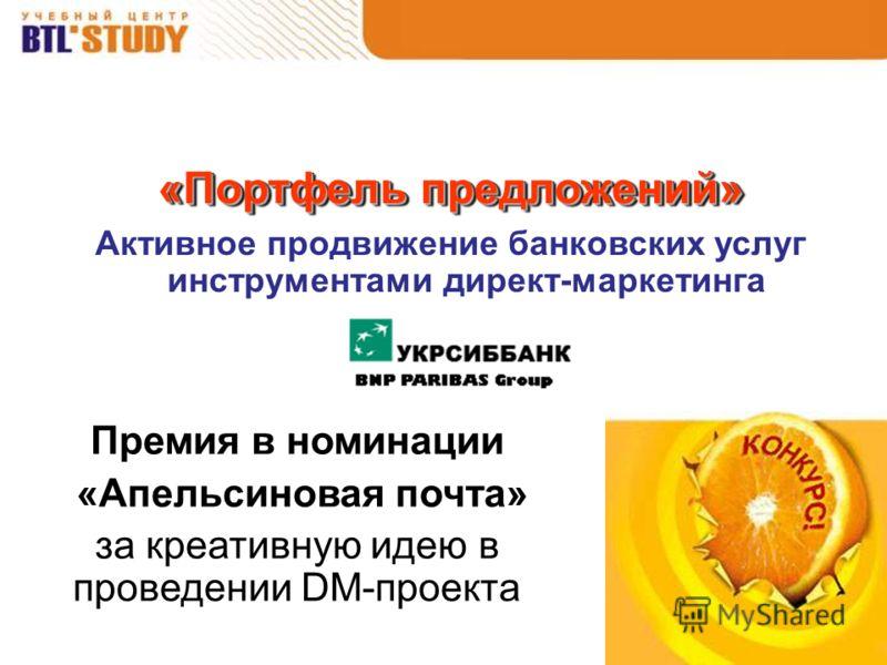 «Портфель предложений» Активное продвижение банковских услуг инструментами директ-маркетинга Премия в номинации «Апельсиновая почта» за креативную идею в проведении DM-проекта