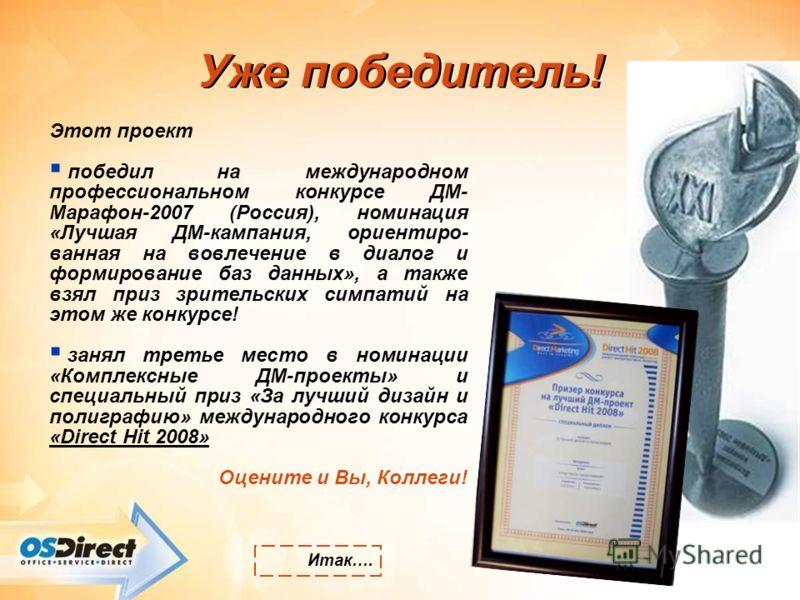 Уже победитель! Этот проект победил на международном профессиональном конкурсе ДМ- Марафон-2007 (Россия), номинация «Лучшая ДМ-кампания, ориентиро- ванная на вовлечение в диалог и формирование баз данных», а также взял приз зрительских симпатий на эт
