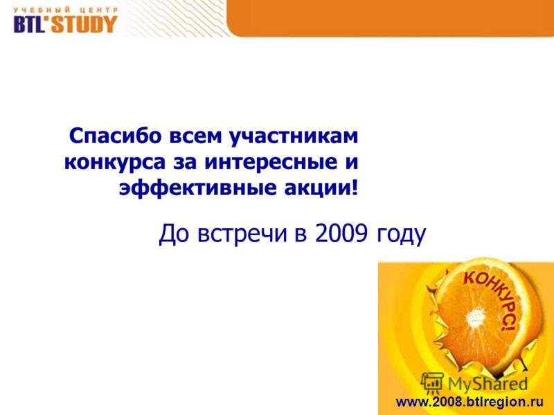 www.2008.btlregion.ru Спасибо всем участникам конкурса за интересные и эффективные акции! До встречи в 2009 году
