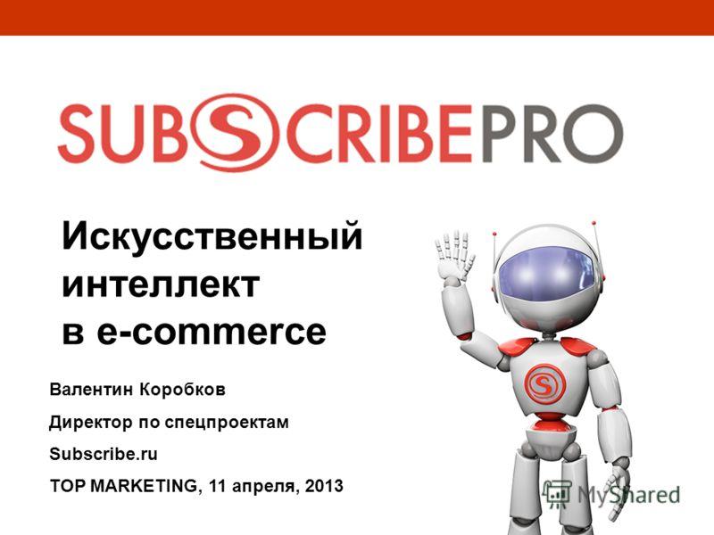Искусственный интеллект в e-commerce Валентин Коробков Директор по спецпроектам Subscribe.ru TOP MARKETING, 11 апреля, 2013
