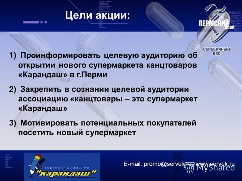 E-mail: promo@servek.ru, www.servek.ru Цели акции: 1) Проинформировать целевую аудиторию об открытии нового супермаркета канцтоваров «Карандаш» в г.Перми 2) Закрепить в сознании целевой аудитории ассоциацию «канцтовары – это супермаркет «Карандаш» 3)