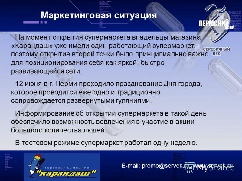 Маркетинговая ситуация E-mail: promo@servek.ru, www.servek.ru На момент открытия супермаркета владельцы магазина «Карандаш» уже имели один работающий супермаркет, поэтому открытие второй точки было принципиально важно для позиционирования себя как яр
