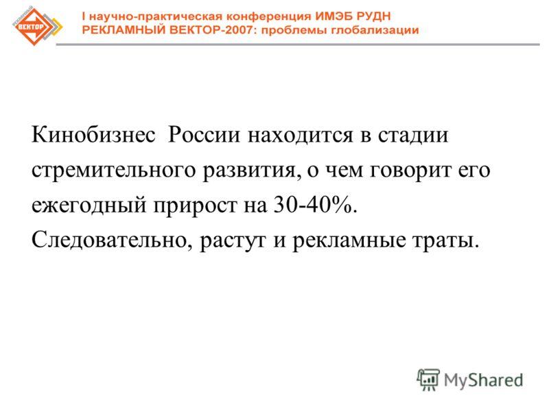 Кинобизнес России находится в стадии стремительного развития, о чем говорит его ежегодный прирост на 30-40%. Следовательно, растут и рекламные траты.