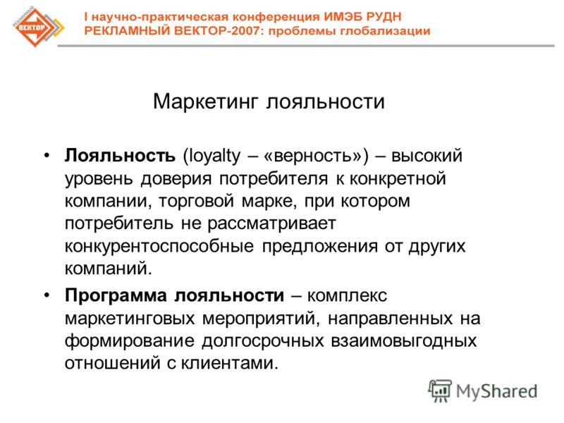 Маркетинг лояльности Лояльность (loyalty – «верность») – высокий уровень доверия потребителя к конкретной компании, торговой марке, при котором потребитель не рассматривает конкурентоспособные предложения от других компаний. Программа лояльности – ко