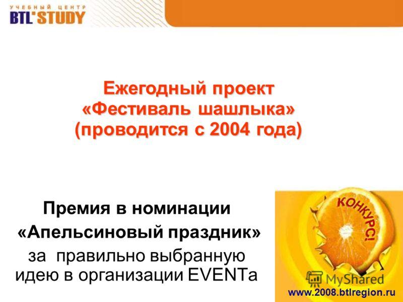 www.2008.btlregion.ru Ежегодный проект «Фестиваль шашлыка» (проводится с 2004 года) Премия в номинации «Апельсиновый праздник» за правильно выбранную идею в организации EVENTа