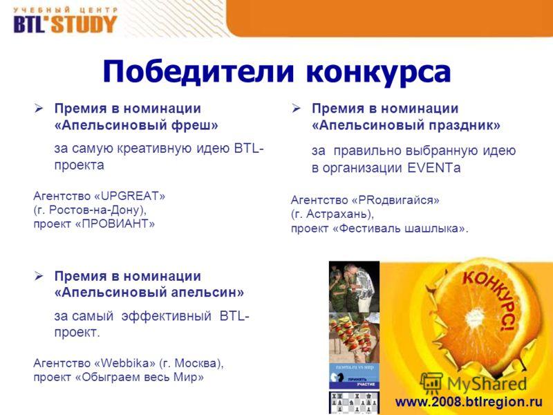 www.2008.btlregion.ru Победители конкурса Премия в номинации «Апельсиновый фреш» за самую креативную идею BTL- проекта Агентство «UPGREAT» (г. Ростов-на-Дону), проект «ПРОВИАНТ» Премия в номинации «Апельсиновый апельсин» за самый эффективный BTL- про