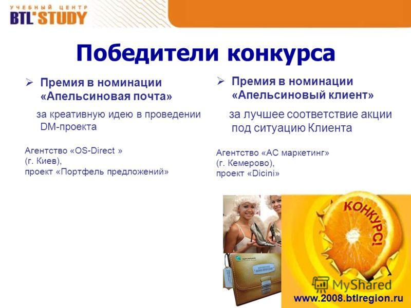 www.2008.btlregion.ru Победители конкурса Премия в номинации «Апельсиновая почта» за креативную идею в проведении DM-проекта Агентство «OS-Direct » (г. Киев), проект «Портфель предложений» Премия в номинации «Апельсиновый клиент» за лучшее соответств