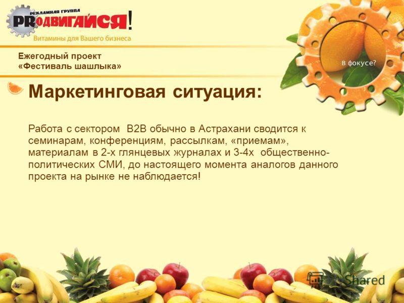 Ежегодный проект «Фестиваль шашлыка» Маркетинговая ситуация: Работа с сектором B2B обычно в Астрахани сводится к семинарам, конференциям, рассылкам, «приемам», материалам в 2-х глянцевых журналах и 3-4х общественно- политических СМИ, до настоящего мо