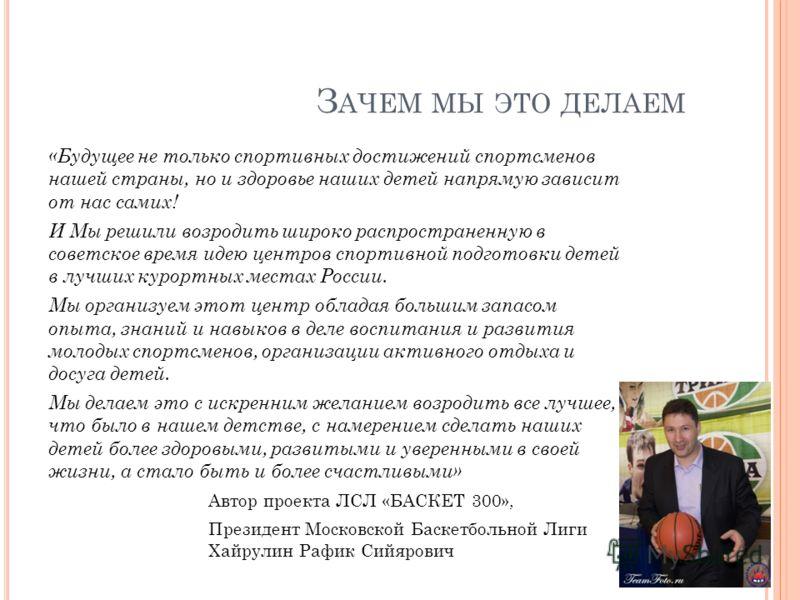 З АЧЕМ МЫ ЭТО ДЕЛАЕМ «Будущее не только спортивных достижений спортсменов нашей страны, но и здоровье наших детей напрямую зависит от нас самих! И Мы решили возродить широко распространенную в советское время идею центров спортивной подготовки детей
