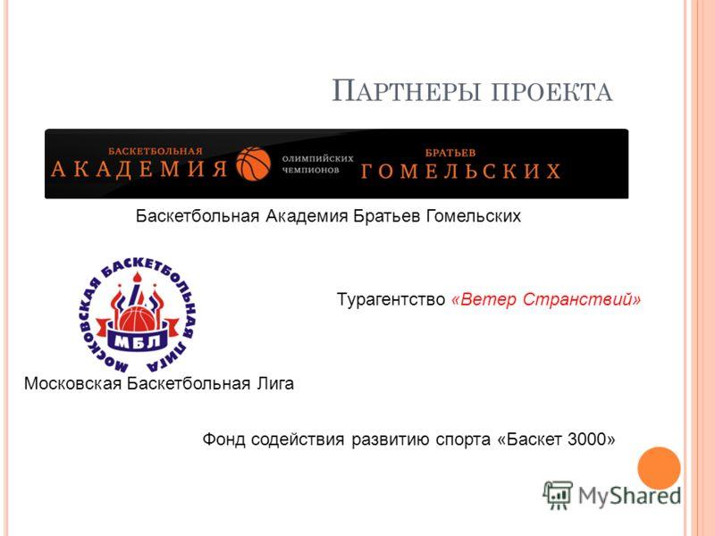 П АРТНЕРЫ ПРОЕКТА Турагентство «Ветер Странствий» Московская Баскетбольная Лига Баскетбольная Академия Братьев Гомельских Фонд содействия развитию спорта «Баскет 3000»