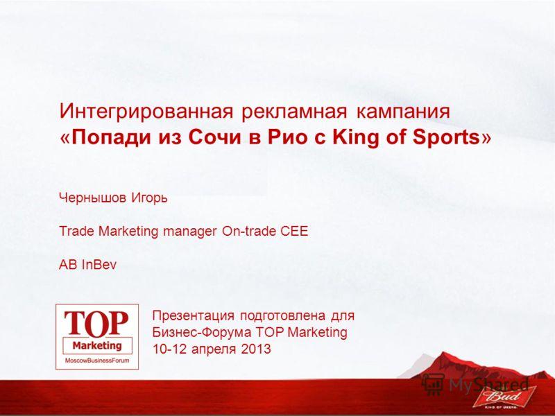 Чернышов Игорь Trade Marketing manager On-trade CEE AB InBev Интегрированная рекламная кампания «Попади из Сочи в Рио с King of Sports» Презентация подготовлена для Бизнес-Форума TOP Marketing 10-12 апреля 2013