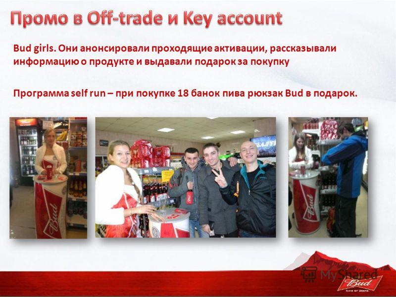 Bud girls. Они анонсировали проходящие активации, рассказывали информацию о продукте и выдавали подарок за покупку Программа self run – при покупке 18 банок пива рюкзак Bud в подарок.