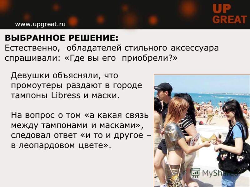 www.upgreat.ru ВЫБРАННОЕ РЕШЕНИЕ: Естественно, обладателей стильного аксессуара спрашивали: «Где вы его приобрели?» Девушки объясняли, что промоутеры раздают в городе тампоны Libress и маски. На вопрос о том «а какая связь между тампонами и масками»,