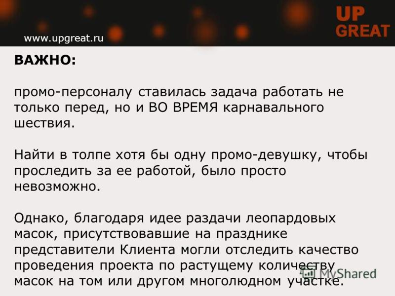 www.upgreat.ru ВАЖНО: промо-персоналу ставилась задача работать не только перед, но и ВО ВРЕМЯ карнавального шествия. Найти в толпе хотя бы одну промо-девушку, чтобы проследить за ее работой, было просто невозможно. Однако, благодаря идее раздачи лео
