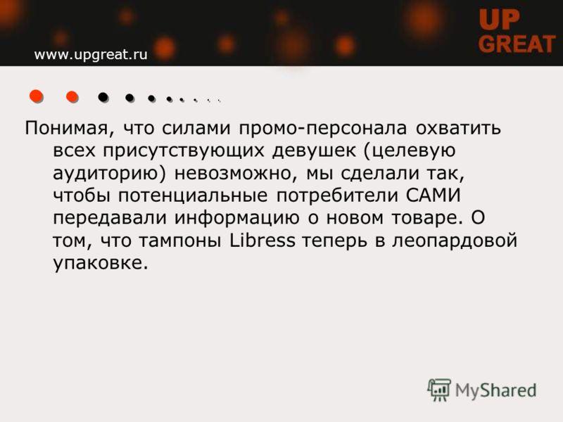 www.upgreat.ru Понимая, что силами промо-персонала охватить всех присутствующих девушек (целевую аудиторию) невозможно, мы сделали так, чтобы потенциальные потребители САМИ передавали информацию о новом товаре. О том, что тампоны Libress теперь в лео