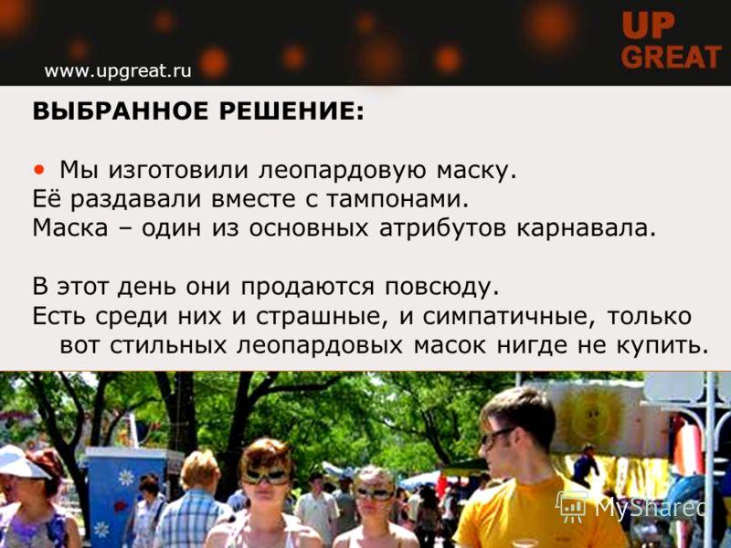 www.upgreat.ru ВЫБРАННОЕ РЕШЕНИЕ: Мы изготовили леопардовую маску. Её раздавали вместе с тампонами. Маска – один из основных атрибутов карнавала. В этот день они продаются повсюду. Есть среди них и страшные, и симпатичные, только вот стильных леопард