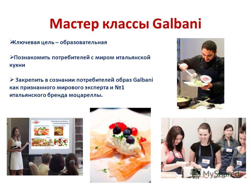 Мастер классы Galbani Ключевая цель – образовательная Познакомить потребителей с миром итальянской кухни Закрепить в сознании потребителей образ Galbani как признанного мирового эксперта и 1 итальянского бренда моцареллы.