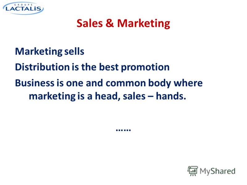 Sales & Marketing Marketing sells Distribution is the best promotion Business is one and common body where marketing is a head, sales – hands. ……