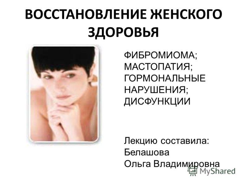 ВОССТАНОВЛЕНИЕ ЖЕНСКОГО ЗДОРОВЬЯ ФИБРОМИОМА; МАСТОПАТИЯ; ГОРМОНАЛЬНЫЕ НАРУШЕНИЯ; ДИСФУНКЦИИ Лекцию составила: Белашова Ольга Владимировна