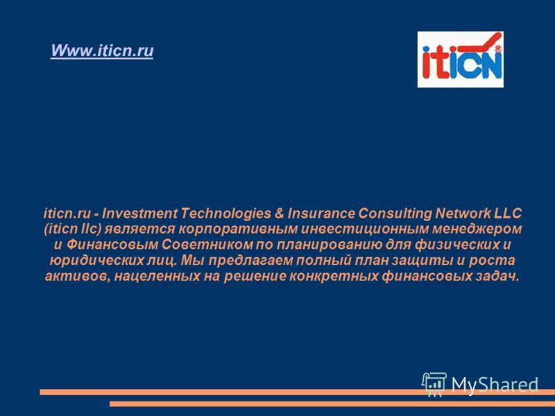 Www.iticn.ru iticn.ru - Investment Technologies & Insurance Consulting Network LLC (iticn llc) является корпоративным инвестиционным менеджером и Финансовым Советником по планированию для физических и юридических лиц. Мы предлагаем полный план защиты