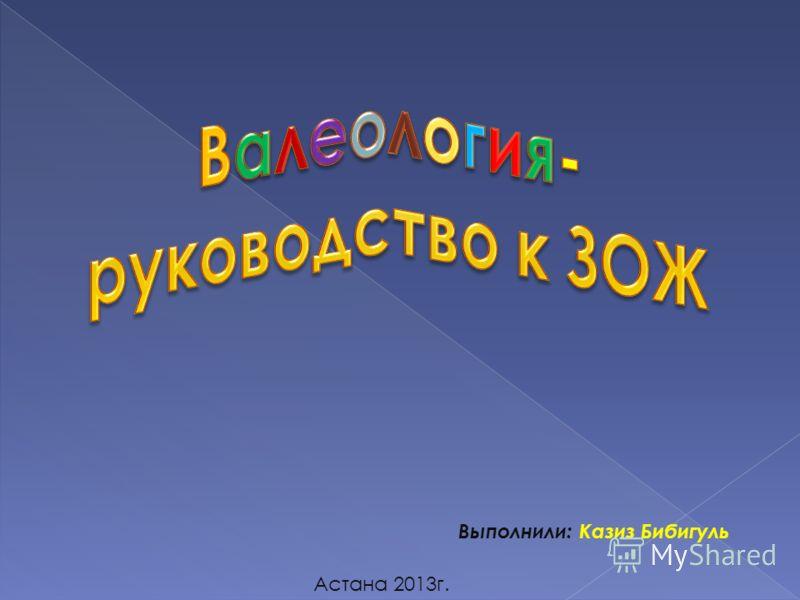 Выполнили: Казиз Бибигуль Астана 2013г.