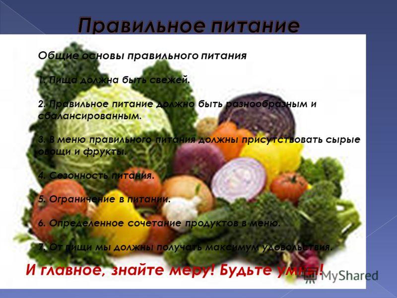 Общие основы правильного питания 1. Пища должна быть свежей. 2. Правильное питание должно быть разнообразным и сбалансированным. 3. В меню правильного питания должны присутствовать сырые овощи и фрукты. 4. Сезонность питания. 5. Ограничение в питании
