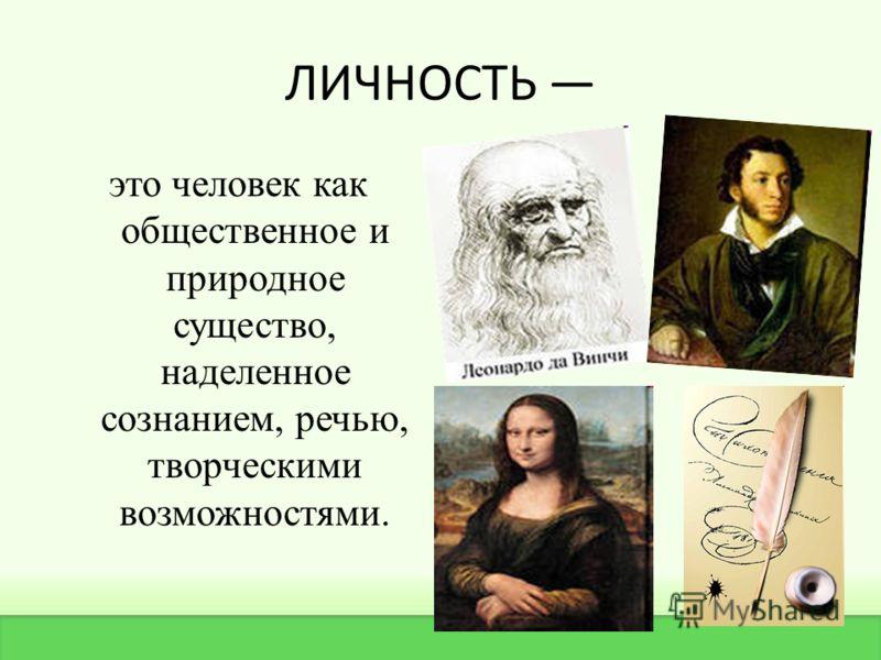 ЛИЧНОСТЬ это человек как общественное и природное существо, наделенное сознанием, речью, творческими возможностями.