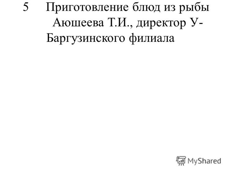 5Приготовление блюд из рыбы Аюшеева Т.И., директор У- Баргузинского филиала
