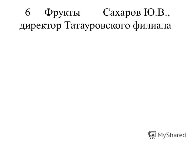 6Фрукты Сахаров Ю.В., директор Татауровского филиала