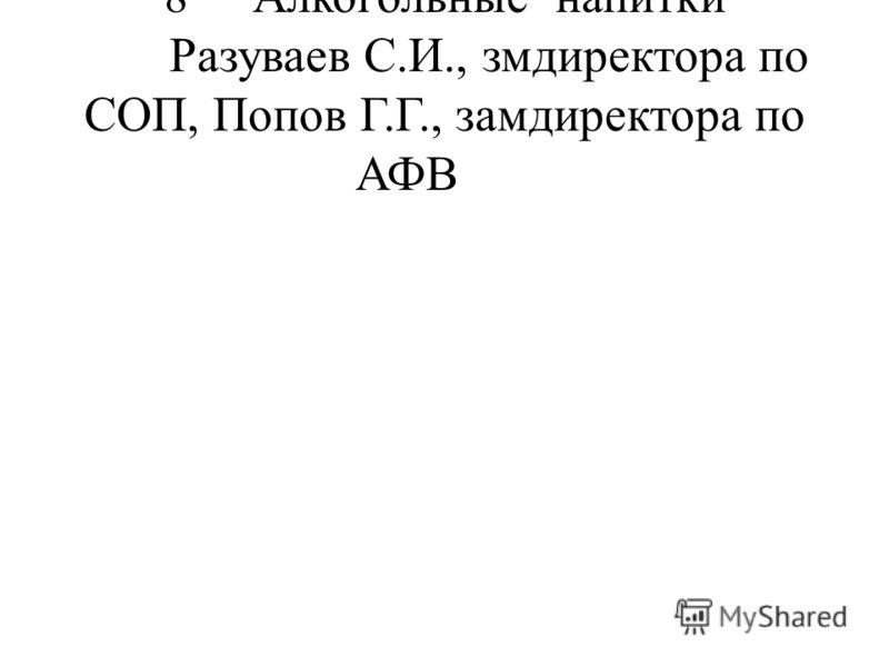 8Алкогольные напитки Разуваев С.И., змдиректора по СОП, Попов Г.Г., замдиректора по АФВ
