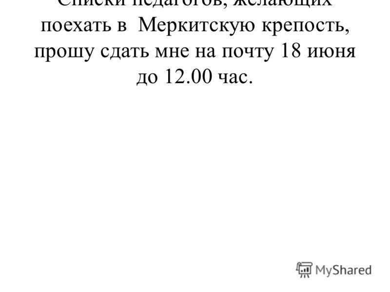 Списки педагогов, желающих поехать в Меркитскую крепость, прошу сдать мне на почту 18 июня до 12.00 час.