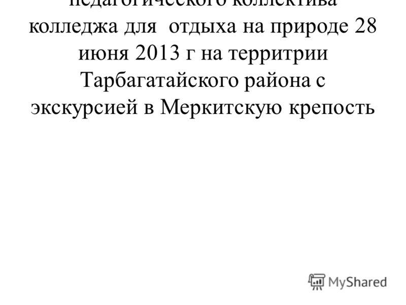 мероприятий по организации педагогического коллектива колледжа для отдыха на природе 28 июня 2013 г на территрии Тарбагатайского района с экскурсией в Меркитскую крепость