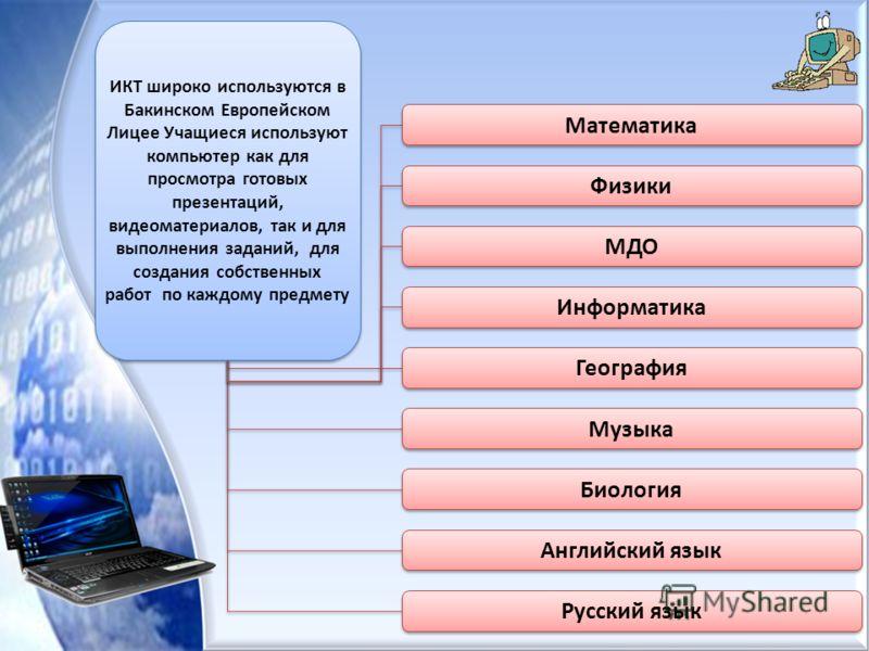 ИКТ широко используются в Бакинском Европейском Лицее Учащиеся используют компьютер как для просмотра готовых презентаций, видеоматериалов, так и для выполнения заданий, для создания собственных работ по каждому предмету Математика Физики МДО Информа