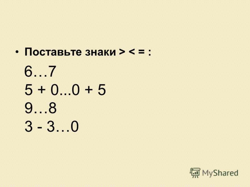 Поставьте знаки > < = : 6…7 5 + 0...0 + 5 9…8 3 - 3…0
