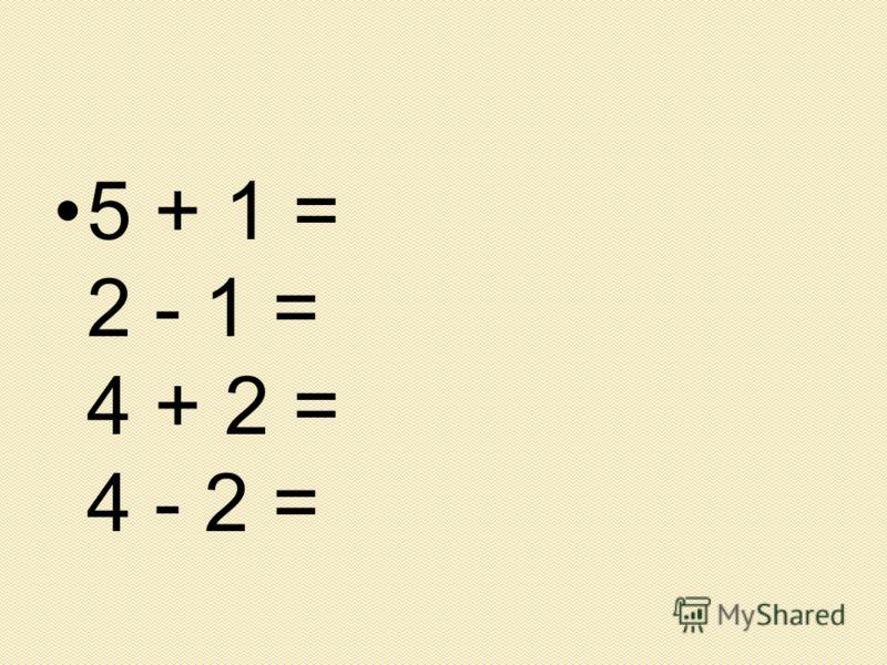 5 + 1 = 2 - 1 = 4 + 2 = 4 - 2 =