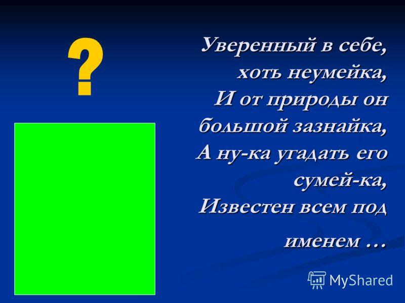Уверенный в себе, хоть неумейка, И от природы он большой зазнайка, А ну-ка угадать его сумей-ка, Известен всем под именем … ?