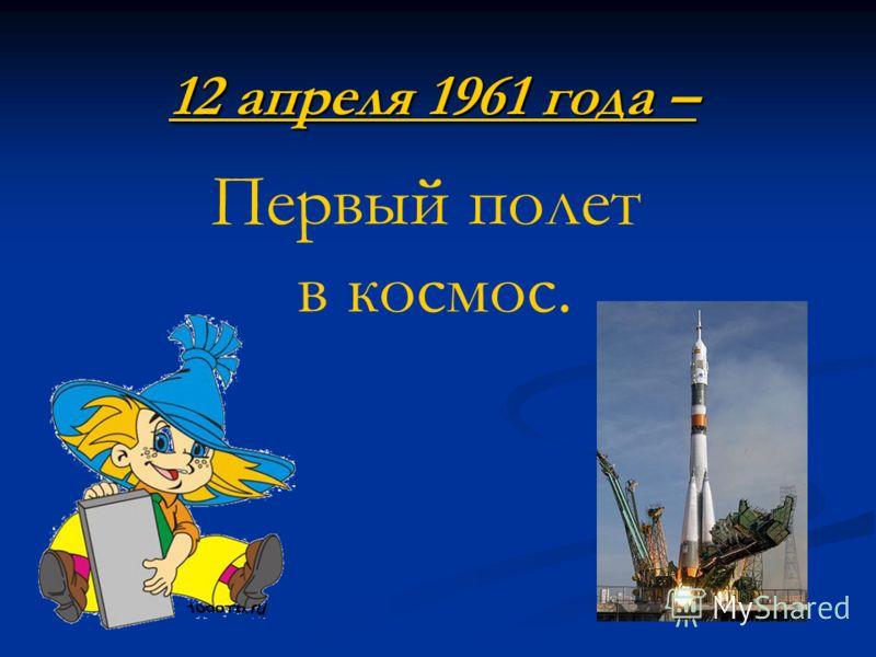 12 апреля 1961 года – Первый полет в космос.